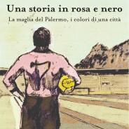 Una storia in rosa e nero. La maglia del Palermo, i colori di una città